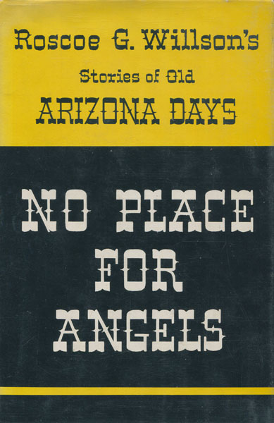 No Place For Angels. Roscoe G. Willson's Stories Of Old Arizona Days. by Roscoe G. Willson
