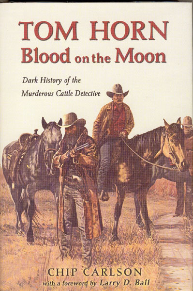 Tom Horn. Blood On The Moon. Dark History Of The Murderous Cattle Detective. by Chip Carlson