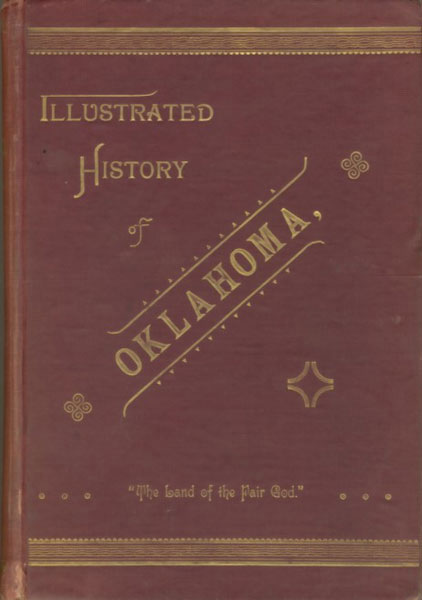 Illustrated History Of Oklahoma, Its Occupation By Spain And France - Its Sale To The United States - Its Opening To Settlement In 1889 - And The Meeting Of The First Territorial Legislature. by Marion Tuttle. Rock