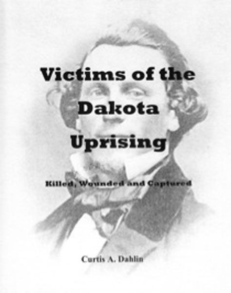 Victims Of The Dakota Uprising: Killed, Wounded, And Captured. by  Curtis A. Dahlin