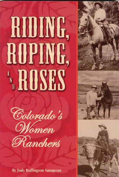 Riding, Roping, And Roses. Colorado's Women Ranchers. by  Judy Buffington Sammons