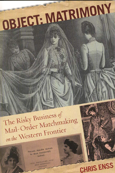 Object: Matrimony. The Risky Business Of Mail-Order Matchmaking On The Western Frontier by  Chris Enss
