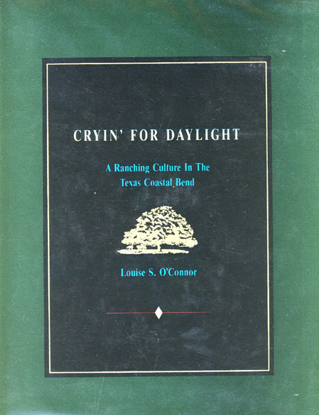 Cryin' For Daylight. A Ranching Culture In The Texas Coastal Bend. by Louise S. O'Connor