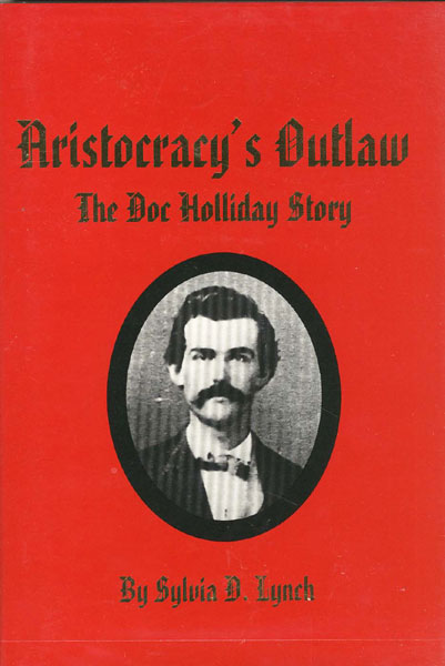 Aristocracy's Outlaw. The Doc Holliday Story. by Sylvia D. Lynch