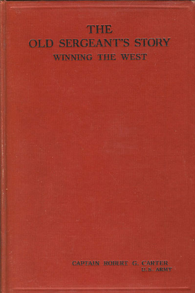 The Old Sergeant's Story, Winning The West From The Indians And Bad Men In 1870-1876. by  Robert G. Carter