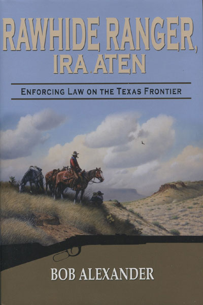 Rawhide Ranger, Ira Aten: Enforcing Law On The Texas Frontier. by  Bob. Alexander