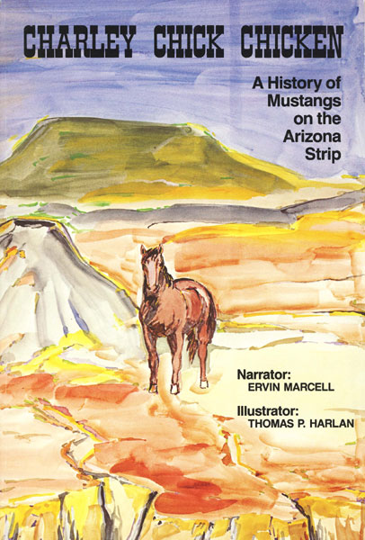 Charley Chick Chicken. A History Of Mustangs On The Arizona Strip. by  Ervin. Marcell
