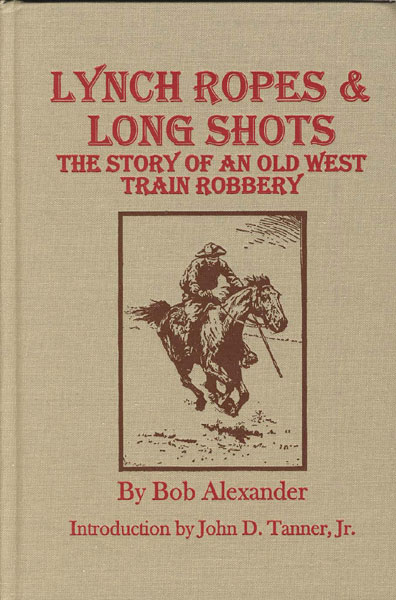 Lynch Ropes & Long Shots. The True Story Of An Old West Train Robbery by Bob. Alexander