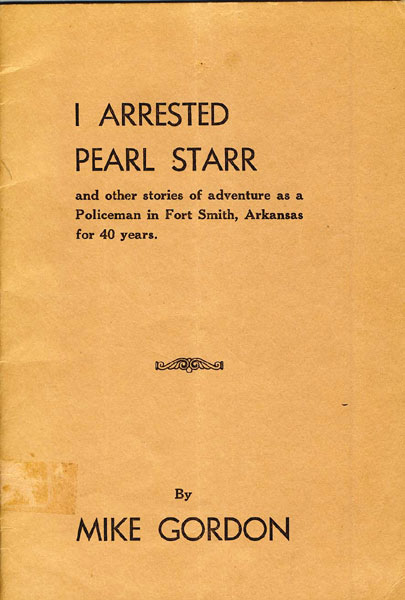 I Arrested Pearl Starr And Other Stories Of Adventure As A Policeman In Fort Smith, Arkansas For 40 Years by Mike Gordon