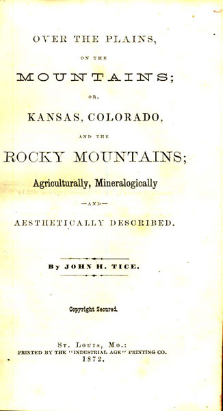 Over The Plains, On The Mountains; Or, Kansas, Colorado, And The Rocky Mountains; Agriculturally, Mineralogically And Aesthetically Described by  John H. Tice
