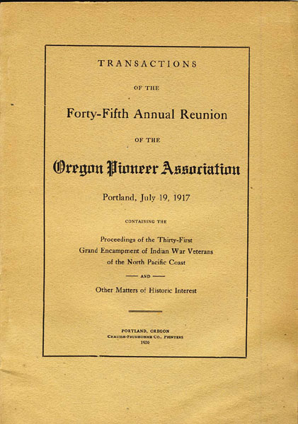Transactions Of The Forty-Fifth Annual Reunion Of The Oregon Pioneer Association. Portland, July 19, 1917. Containing The Proceedings Of The Thirty-First Grand Encampment Of Indian War Veterans Of The North Pacific Coast And Other Matters Of Historic Interest Oregon Pioneer Association