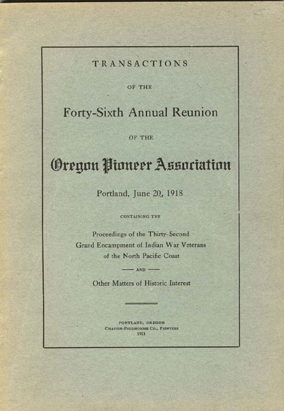 Transactions Of The Forty-Sixth Annual Reunion Of The Oregon Pioneer Association. Portland, June 20, 1918. Containing The Proceedings Of The Thirty-Second Grand Encampment Of Indian War Veterans Of The North Pacific Coast And Other Matters Of Historic Interest Oregon Pioneer Association