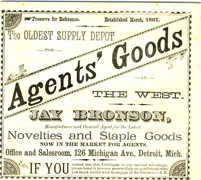 The Oldest Supply Depot For Agents' Goods In The West. Jay Bronson, Manufacturer And General Agent For The Latest Novelties And Staple Goods Now In The Market For Agents Jay Bronson, Detroit, Michigan