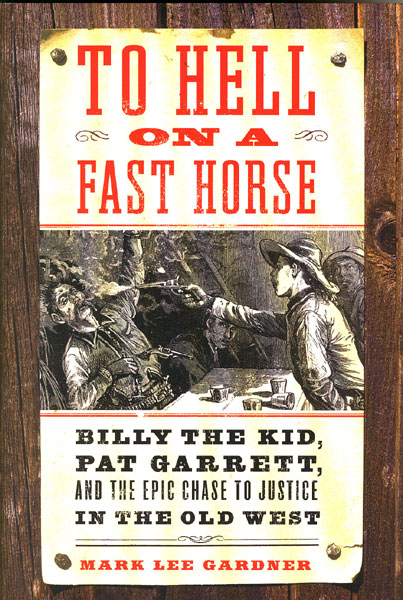 To Hell On A Fast Horse. Billy The Kid, Pat Garrett, And The Epic Chase To Justice In The Old West by Mark Lee Gardner