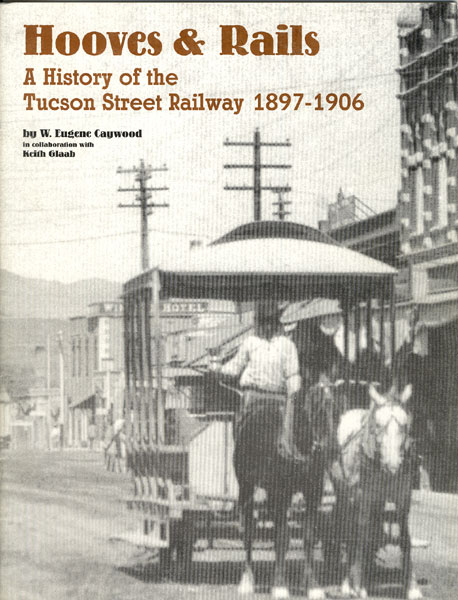 Hooves & Rails, A History Of The Tucson Street Railway 1897-1906 by  W. Eugene & Keith Glaab Caywood