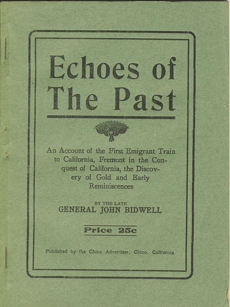 Echoes Of The Past. An Account Of The First Emigrant Train To California, Fremont In The Conquest Of California, The Discovery Of Gold And Early Reminiscences by General John. Bidwell