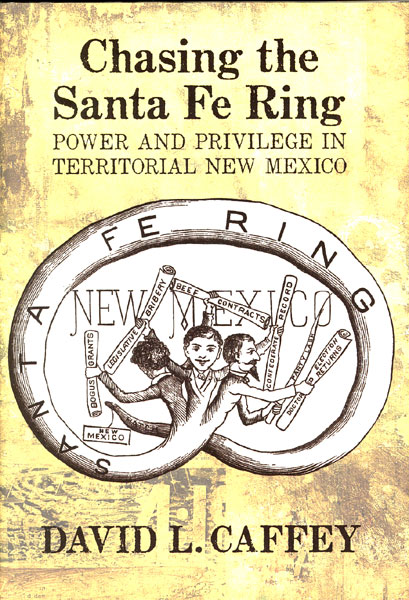 Chasing The Santa Fe Ring. Power And Privilege In Territorial New Mexico by David L. Caffey