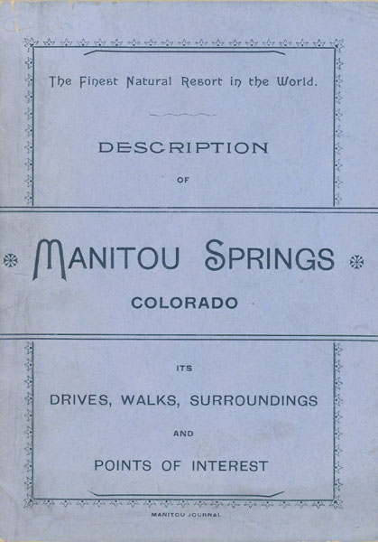 Description Of Manitou Springs, Colorado. Its Drives, Walks, Surroundings And Points Of Interest. Inner Title: The Gem Of The Rockies And Its Attractions. Manitou Springs, Colorado. A Brief Description Of This Resort, Its Attractions For The Tourists And Advantages For The Invalids Barker Hotel, Manitou Springs