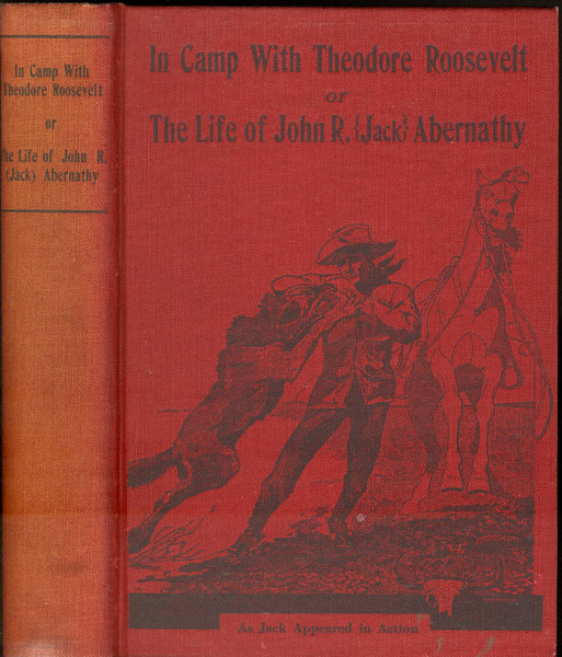 In Camp With Theodore Roosevelt Or The Life Of John R. (Jack) Abernath by John R. (Jack). Abernathy