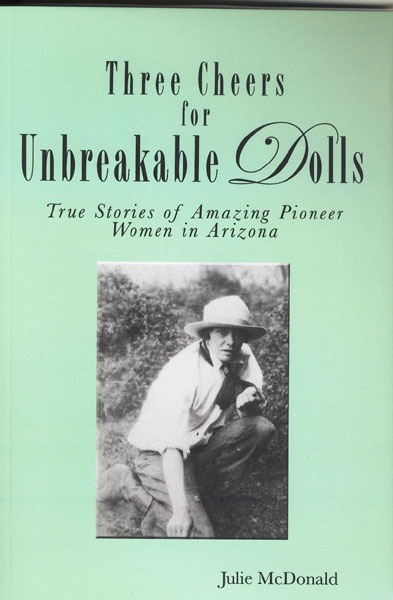 Three Cheers For Unbreakable Dolls. True Stories Of Amazing Pioneer Women In Arizona by  Julie Mcdonald