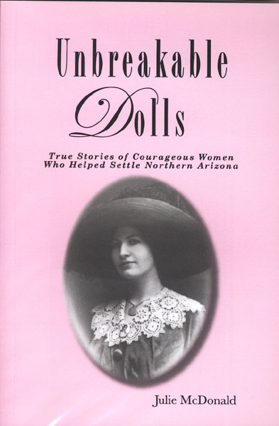 Unbreakable Dolls. True Stories Of Courageous Women Who Helped Settle Northern Arizona by  Julie Mcdonald