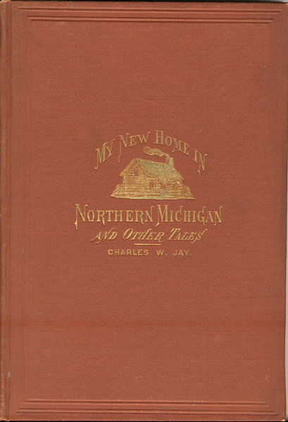 My New Home In Northern Michigan, And Other Tales by  Charles W Jay