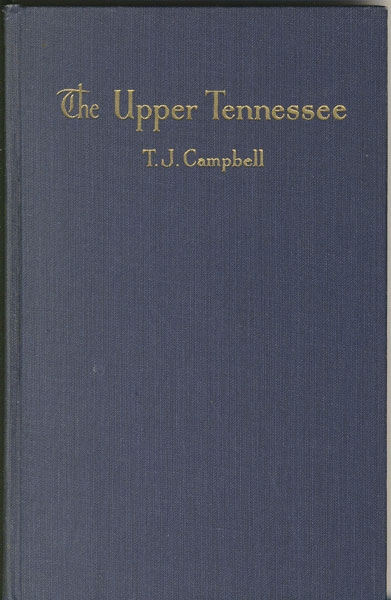 The Upper Tennessee. Comprehending Desultory Records Of River Operations In The Tennessee Valley, Covering A Period Of One Hundred Fifty Years, Including Pen And Camera Pictures Of The Hardy Craft And The Colorful Characters Who Navigated Them by T. J Campbell