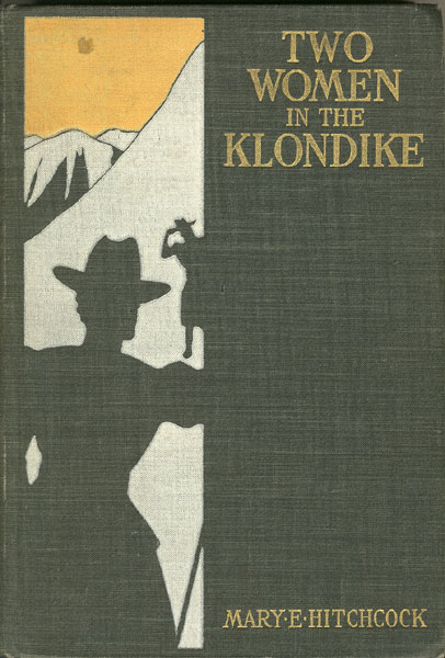 Two Women In The Klondike. The Story Of A Journey To The Gold-Fields Of Alaska by Mary E. Hitchcock
