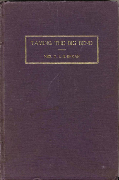 Taming The Big Bend. A History Of The Extreme Western Portion Of Texas From Fort Clark To El Paso. by  Mrs. O. L. Shipman