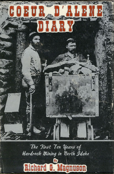 Coeur D'Alene Diary. The First Ten Years Of Hardrock Mining In North Idaho by Richard G. Magnuson