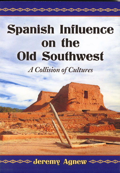 Spanish Influence On The Old Southwest. A Collision Of Cultures by Jerry Agnew