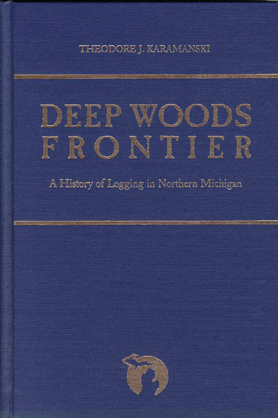 Deep Woods Frontier. A History Of Logging In Northern Michigan by Theodore J Karamanski