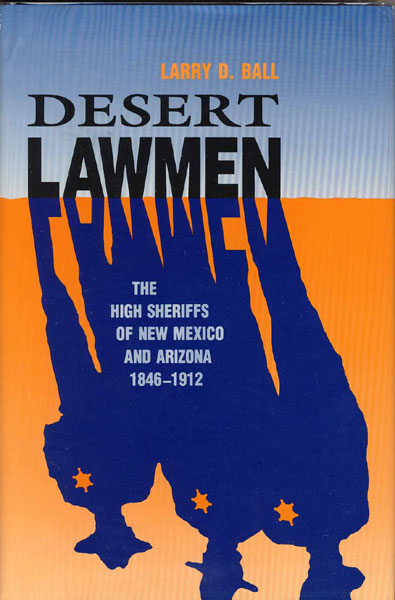 Desert Lawmen. The High Sheriffs Of New Mexico And Arizona 1846-1912 by  Larry D. Ball