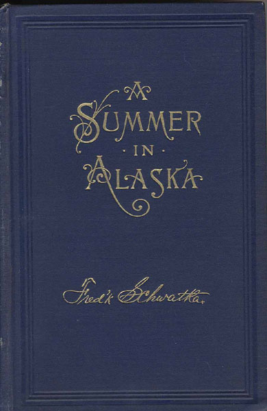 A Summer In Alaska. A Popular Account Of The Travels Of An Alaska Exploring Expedition Along The Great Yukon River, From Its Source To Its Mouth, In The British North-West Territory, And In The Territory Of Alaska by  Frederick Schwatka
