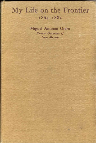 My Life On The Frontier, 1864-1882.  Miguel Antonio. Otero [Former Governor Of New Mexico]