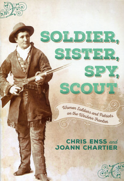Soldier, Sister, Spy, Scout. Women Soldiers And Patriots On The Western Frontier by  Chris And Joann Charter Enss