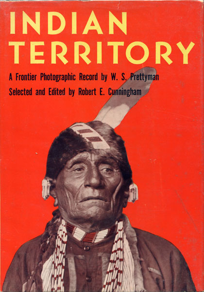 Indian Territory, A Frontier Photographic Record By W. S. Prettyman. Robert E. Cunningham [Editor]