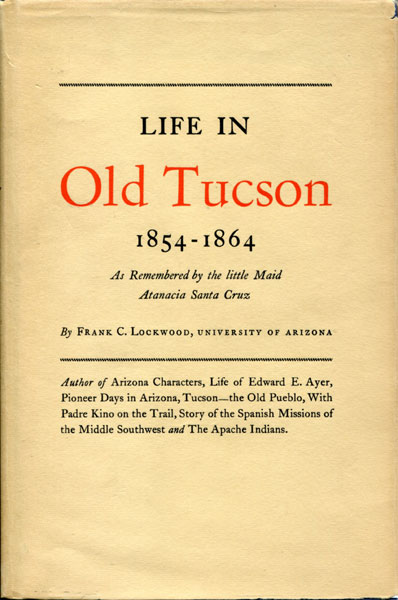 Life In Old Tucson, 1854-1864: As Remembered By The Little Maid Atanacia Santa Cruz by  Frank C Lockwood