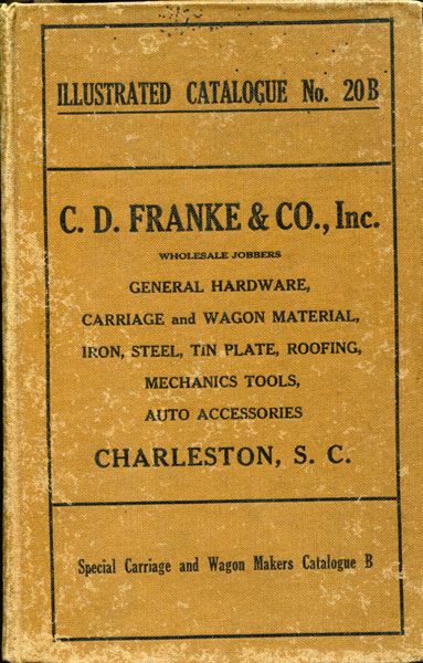 Illustrated Catalogue Number 20 B. General Hardware, Carriage And Wagon Material, Iron, Steel, Heavy Hardware, Mechanics Tools Of All Descriptions, Auto Accessories, Auto Top Fabrics And Trimmings, Auto And Carriage Paints And Painters Supplies, Garage Equipment, Stoves, Tin Plate, Roofing C. D. Franke & Co., Inc., Charleston, South Carolina