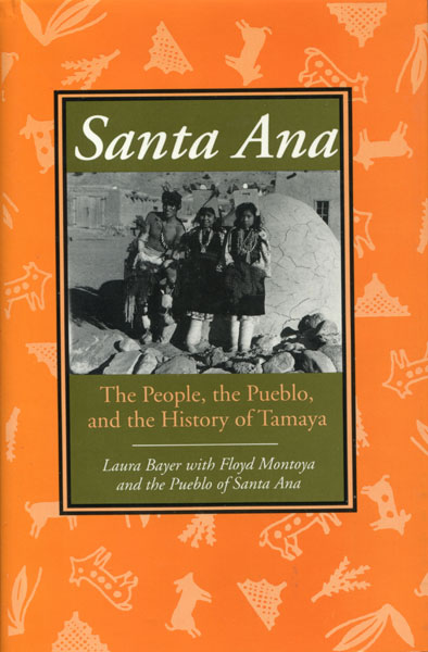 Santa Ana. The People, The Pueblo, And The History Of Tamaya by  Laura With Floyd Montoya And The Pueblo Of Santa Ana Bayer