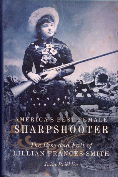 America's Best Female Sharpshooter. The Rise And Fall Of Lillian Frances Smith by Julia Bricklin