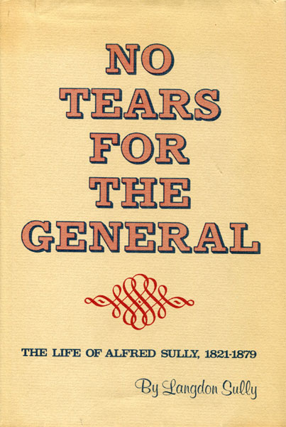 No Tears For The General. The Life Of Alfred Sully, 1821-1879 by  Langdon Sully