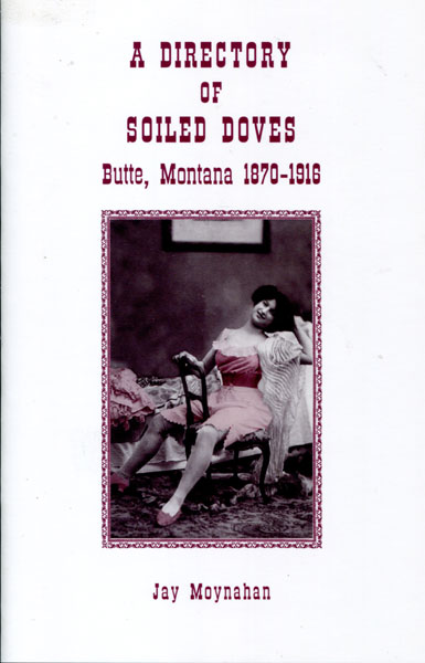 A Directory Of Soiled Doves. Butte, Montana 1870 - 1916  Jay. Moynahan [Compiled By]