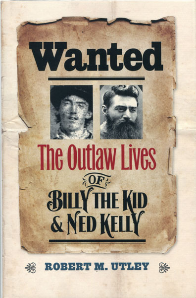 Wanted. The Outlaw Lives Of Billy The Kid & Ned Kelly by  Robert M. Utley