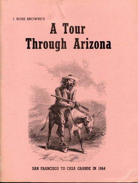 J. Ross Browne's A Tour Through Arizona From Harper's New Monthly Magazine. San Francisco, California To Casa Grande, Arizona In October And November Of 1864 by  J. Ross Browne