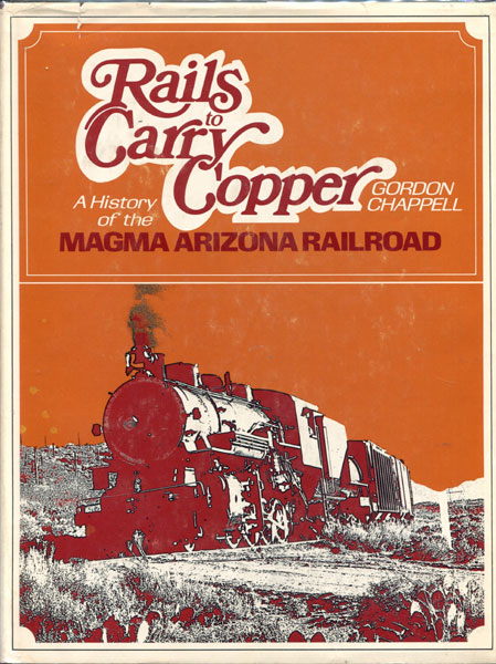 Rails To Carry Copper. A History Of The Magma Arizona Railroad by  Gordon Chappell