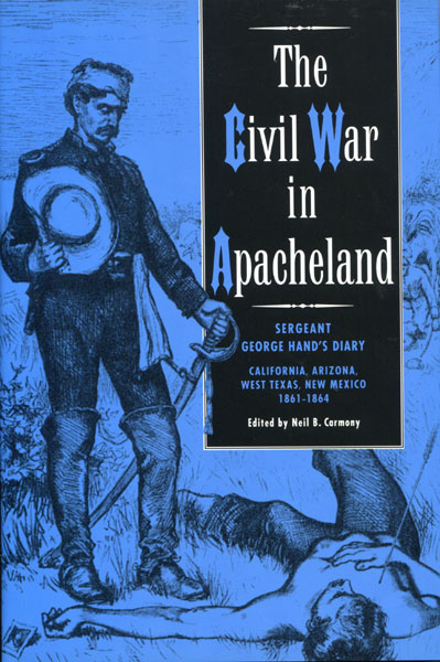 The Civil War In Apacheland. Sergeant George Hand's Diary: California, Arizona, West Texas, New Mexico, 1861-1864  Neil B. Carmony [Edited By]