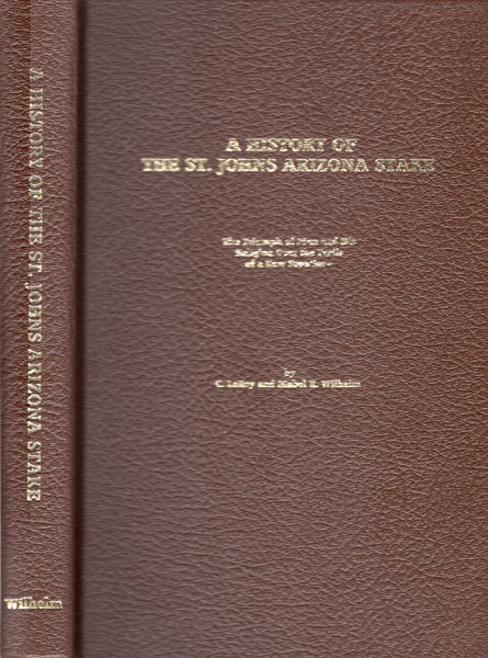 A History Of The St. Johns Arizona Stake. The Triumph Of Man And His Religion Over The Perils Of A Raw Frontier by  C. Leroy And Mabel R. Wilhelm