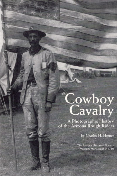 Cowboy Cavalry. A Photographic History Of The Arizona Roughriders. by Charles H. Herner