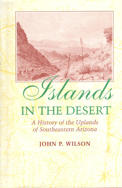 Islands In The Desert. A History Of The Uplands Of Southeastern Arizona by John P. Wilson